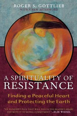A Spirituality of Resistance Finding a Peaceful Heart and Protecting the Earth by Roger S. Gottlieb