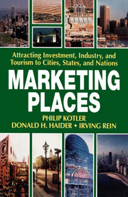 Marketing Places Attracting Investment, Industry, and Tourism to Cities, States, and Nations by Philip Kotler, Donald H. Haider, Irving Rein