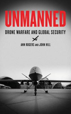 Unmanned Drone Warfare and Global Security by Ann Rogers, John Hill