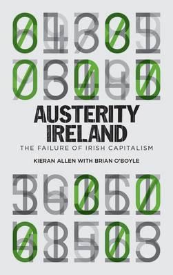 Austerity Ireland The Failure of Irish Capitalism by Kieran Allen, Brian O'Boyle