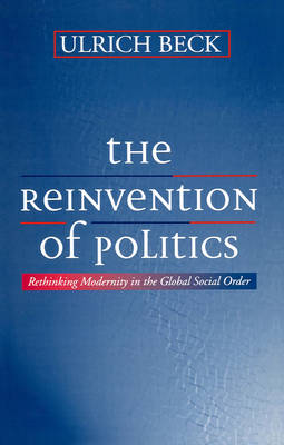 The Reinvention of Politics Rethinking Modernity in the Global Social Order by Ulrich Beck