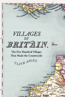 Villages of Britain The Five Hundred Villages That Made the Countryside by Clive Aslet
