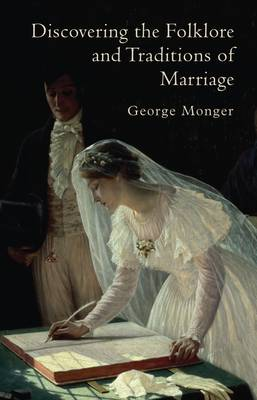 Discovering the Folklore and Traditions of Marriage by George P. Monger