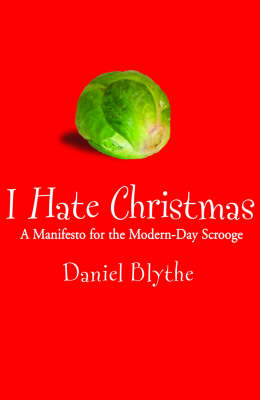 I Hate Christmas A Manifesto for the Modern-day Scrooge by Daniel Blythe