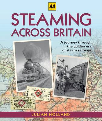 Steaming Across Britain A Nostalgic Journey Through the Golden Years of Steam Railways by Julian Holland