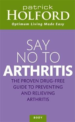 Say No to Arthritis The Proven Drug Free Guide to Preventing and Relieving Arthritis by Patrick Holford