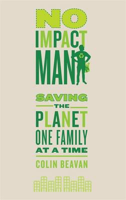No Impact Man - Saving the Planet One Family at a Time by Colin Beavan