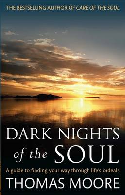 Dark Nights of the Soul A Guide to Finding Your Way Through Life's Ordeals by Thomas Moore