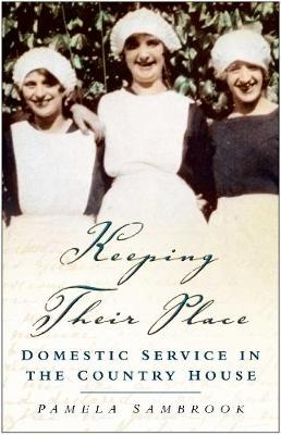 Keeping Their Place Domestic Service in the Country House 1700-1920 by Pamela Sambrook