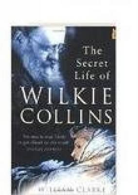Secret Life of Wilkie Collins by Bob Clarke, William M. Clarke