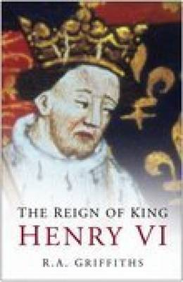 The Reign of King Henry VI by Ralph A. Griffiths