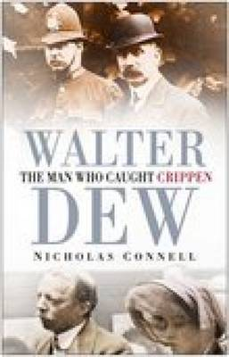 Walter Dew The Man Who Caught Crippen by Nicholas Connell