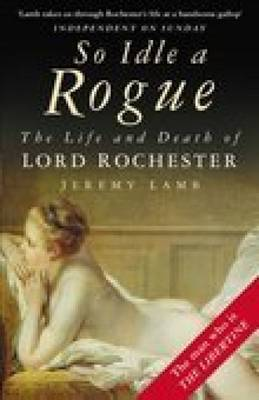 So Idle a Rogue The Life and Death of Lord Rochester by Jeremy Lamb