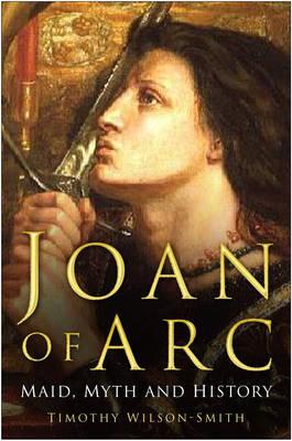 Joan of Arc Maid, Myth and Mystery by Timothy Wilson-Smith