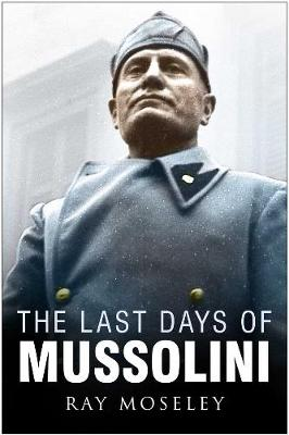 Last Days of Mussolini by Ray Moseley