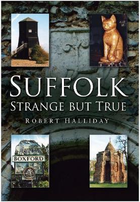 Suffolk Strange But True by Robert Halliday