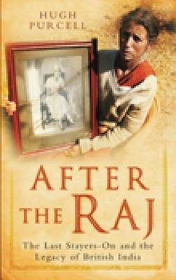 After the Raj The Last Stayers-On and the Legacy of British India by Hugh Purcell