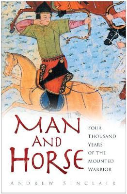 Man and Horse Four Thousand Years of the Mounted Warrior by Andrew Sinclair