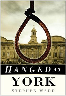 Hanged at York by Stephen Wade