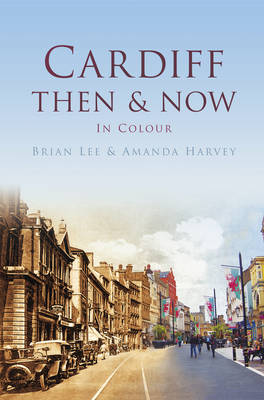 Cardiff Then & Now by Brian Lee, Amanda Harvey
