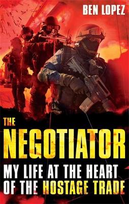 The Negotiator My Life at the Heart of the Hostage Trade by Ben Lopez