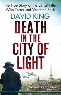 Death in the City of Light The True Story of the Serial Killer Who Terrorised Wartime Paris by David King