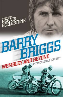 Wembley and Beyond My Incredible Journey by Barry Briggs