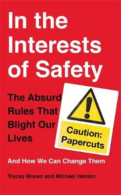 In the Interests of Safety The Absurd Rules That Blight Our Lives and How We Can Change Them by Tracey Brown, Michael Hanlon