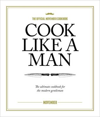Cook Like A Man the Ultimate Cookbook for the Modern Gentleman by Movember