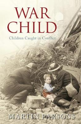 War Child A History of Children in Conflict by Martin Parsons