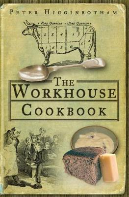 The Workhouse Cookbook A History of the Workhouse and its Food by Peter Higginbotham