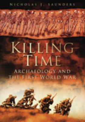 Killing Time Archaeology and the First World War by Nicholas J. Saunders