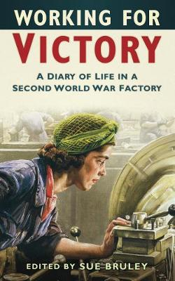 Working for Victory A Diary of Life in a Second World War Factory by Sue Bruley