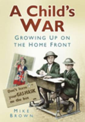 A Child's War Growing Up on the Home Front 1939-45 by Mike Brown