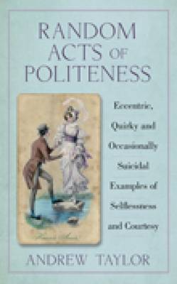 Random Acts of Politeness Eccentric, Quirky and Occasionally Suicidal Examples of Selflessness and Courtesy by Andrew Taylor