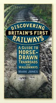 Discovering Britain's First Railways A Guide to Horse-Drawn Tramroads and Waggonways by Dr. Jones Mark