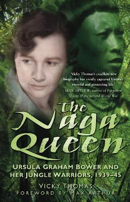 The Naga Queen Ursula Graham Bower and her Jungle Warriors 1939-45 by Vicky Thomas