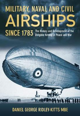 Military, Naval and Civil Airships Since 1783 The History and Development of the Dirigible Airship in Peace and War by Daniel George Ridley-Kitts