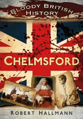 Bloody British History Chelmsford by Robert Hallmann