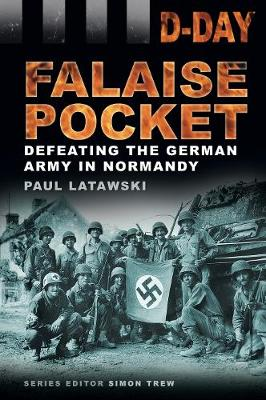 D-Day Landing: The Falaise Pocket Defeating the German Army in Normandy by Paul Latawski