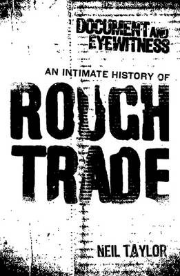 Document and Eyewitness: An Intimate History of Rough Trade by Neil Taylor