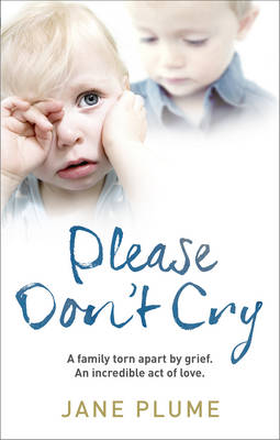 Please Don't Cry A Family Torn Apart by Grief. Two Lost Little Boys. an Incredible Act of Love. by Jane Plume