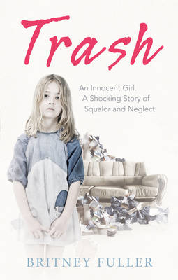 Trash An Innocent Girl. A Shocking Story of Squalor and Neglect. by Tracy Miller, Britney Fuller