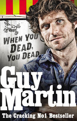 Guy Martin: When You Dead, You Dead My Adventures as a Road Racing Truck Fitter by Guy Martin