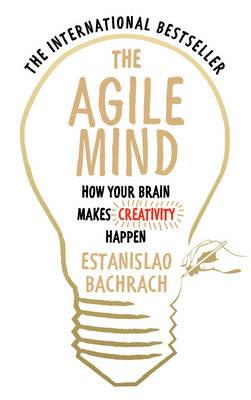 The Agile Mind How Your Brain Makes Creativity Happen by Estanislao Bachrach