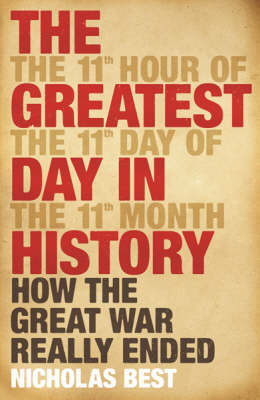 The Greatest Day in History : How the Great War Really Ended by Nicholas Best