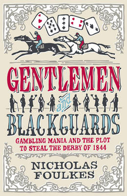 Gentlemen and Blackguards : Gambling Mania and the Plot to Steal the Derby of 1844 by Nick Foulkes