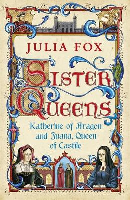 Sister Queens : Katherine of Aragon and Juana Queen of Castile by Julia Fox