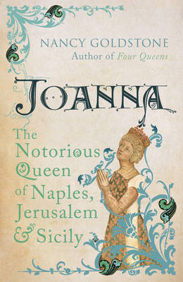 Joanna : The Notorious Queen of Naples, Jerusalem and Sicily by Nancy Goldstone