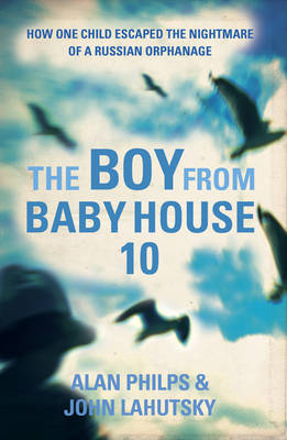 The Boy from Baby House 10 How One Child Escaped the Nightmare of a Russian Orphanage by Alan Philps, John Lahutsky